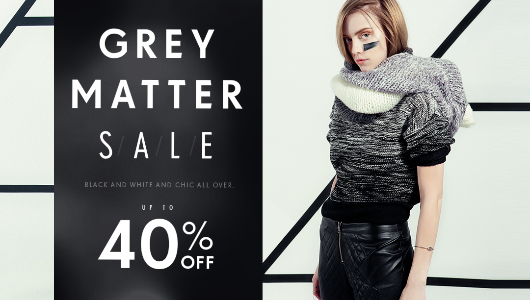 Grey matter Sale. Black and White and Chic all over. up to 40% off