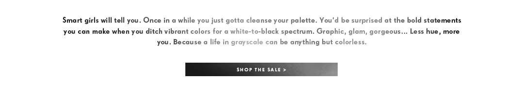 Smart girls wil tell you. Once in a while you just gotta cleanse your palette. You'd be suprised at the bold statements you can make when you ditch vibrant colors for a white-to-black spectrum. Graphic, glam, gorgeous.. Less hue, more you. Because a life in grayscale can be anything but colorless. Shop the sale.