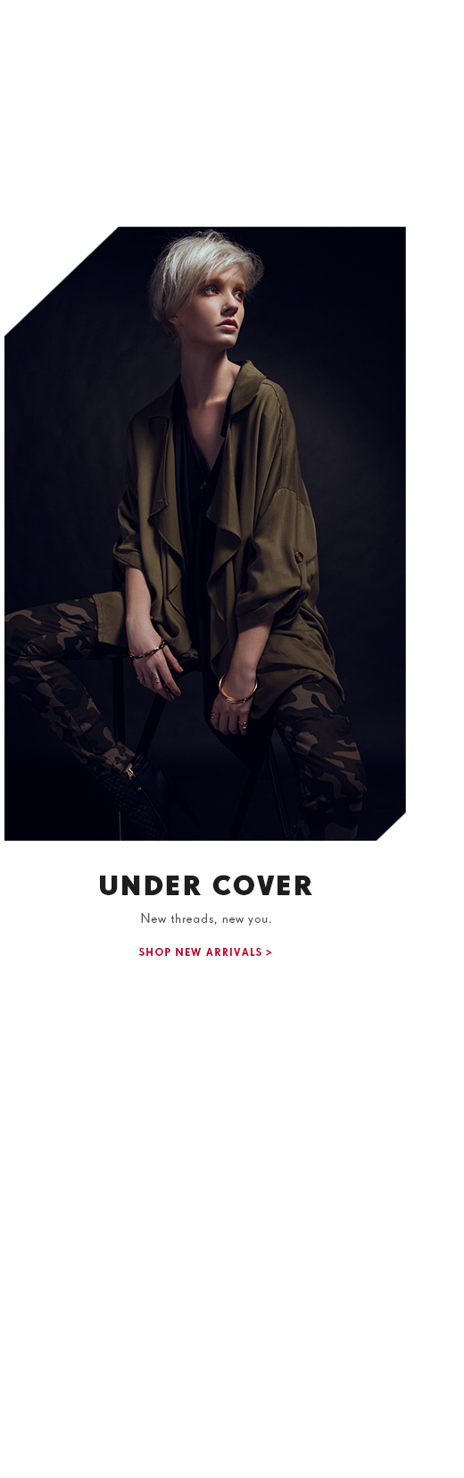Under Cover. New threads, new you. SHop new arrivals.