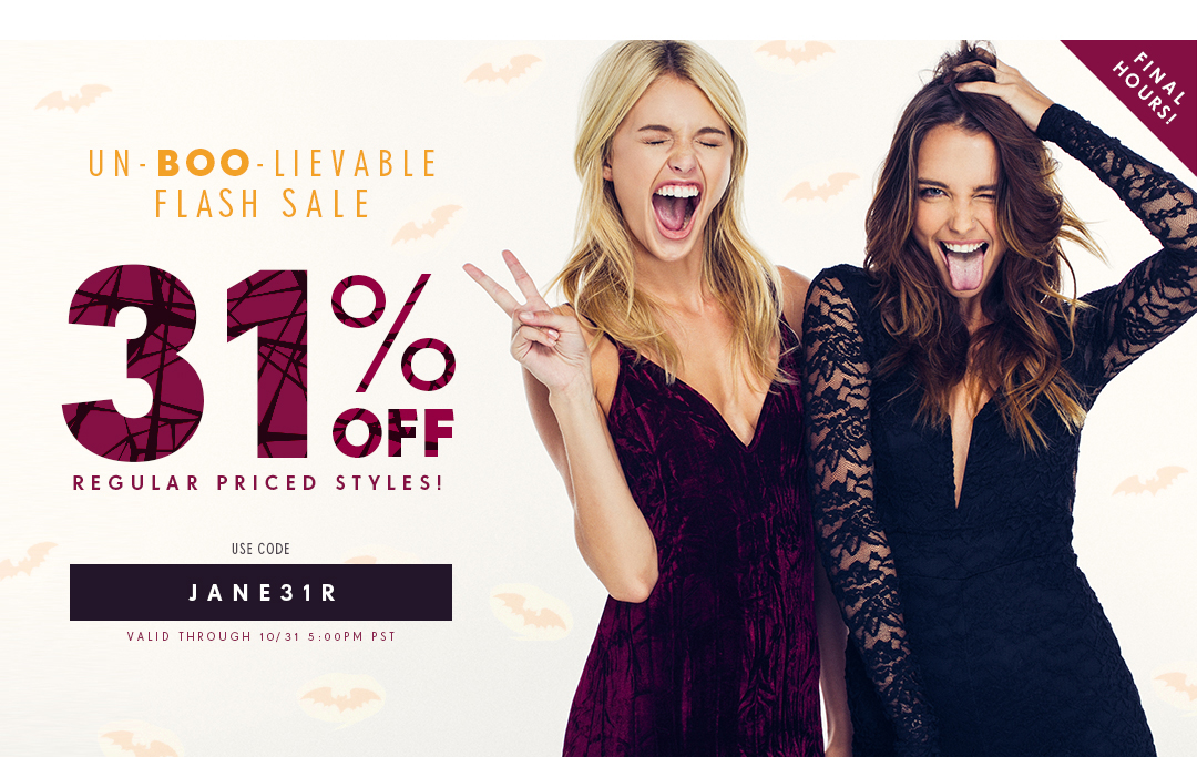 Un-BOO-LIEVABLE FLASH SALE. 31% off regularly priced styles! Use Code: JANE31R Valid through 10/31 5:00 PM PST