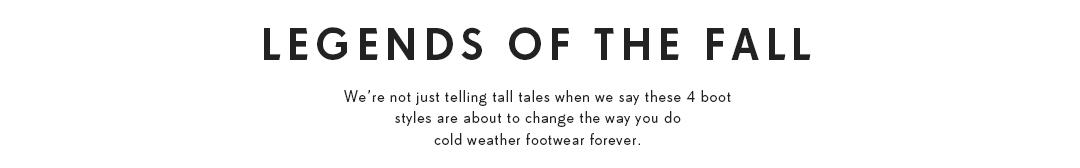 Legends of the fall. We're not just telling tall tales when we say these 4 boot styles are about to change the way you do cold weather footwear forever.