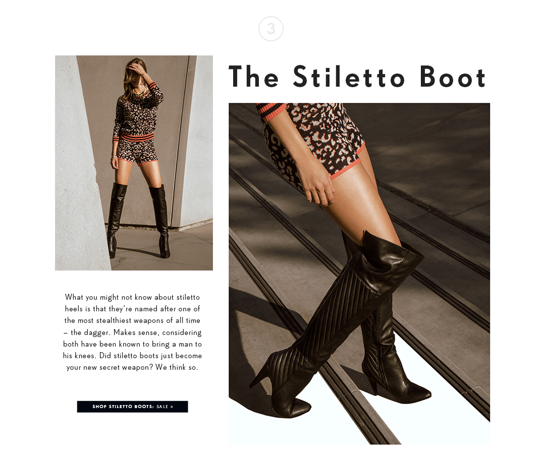 The Stiletto Boot. What you might not know about stiletto heels is that they're named after one of the most stealthiest weapons of all time - the dagger. Makes sense, considering both have been known to bring a man to his knees. Did stiletto boots just become your new secret weapon? We think so.