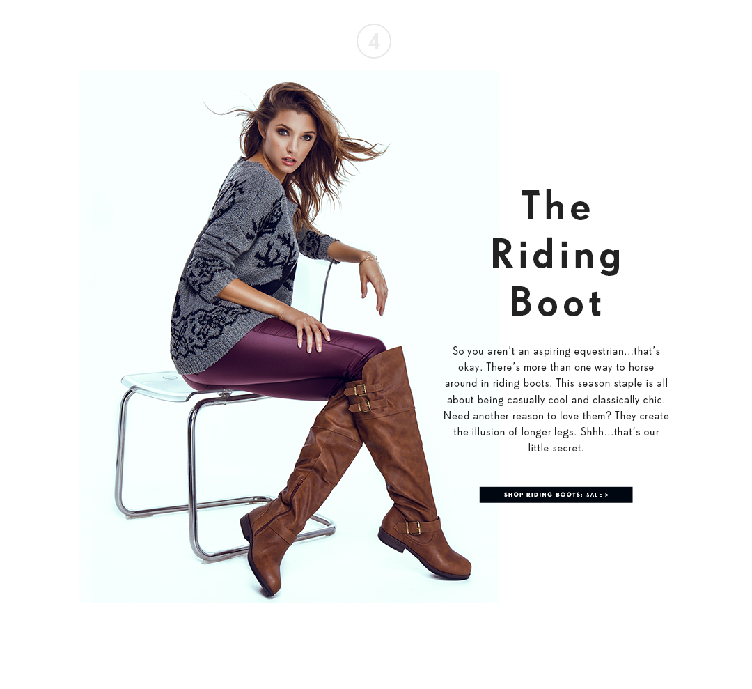 The Riding Boot. So you aren't an aspiring equestrian... that's okay. There's more than one way to horse around in riding boots. This season staple is all about being casually cool and classically chic. Need another reason to love them? They create the illusion of longer legs. Shhh... that's our little secret. Shop Riding Boots.