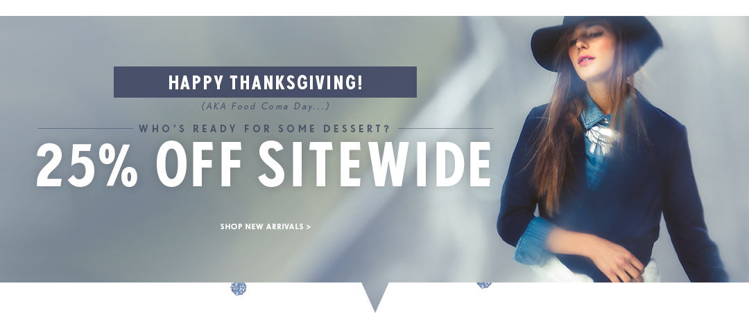 Happy Thanksgiving! Who's ready for some dessert? 25% off Sitewide. Shop New Arrivals